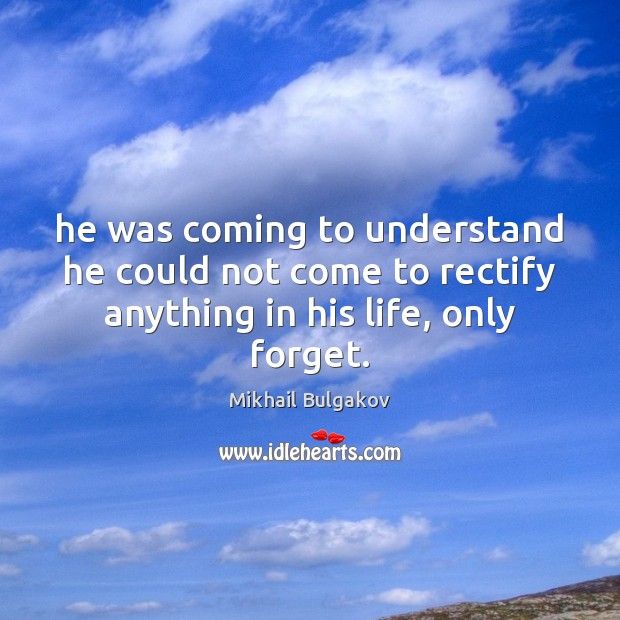 He was coming to understand he could not come to rectify anything Image