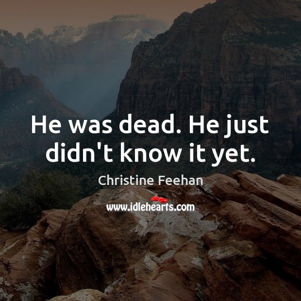 He was dead. He just didn't know it yet. Christine Feehan Picture Quote