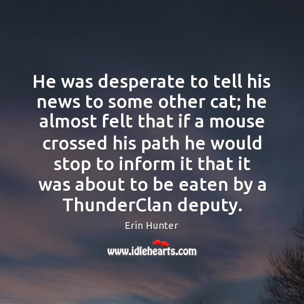 He was desperate to tell his news to some other cat; he Erin Hunter Picture Quote