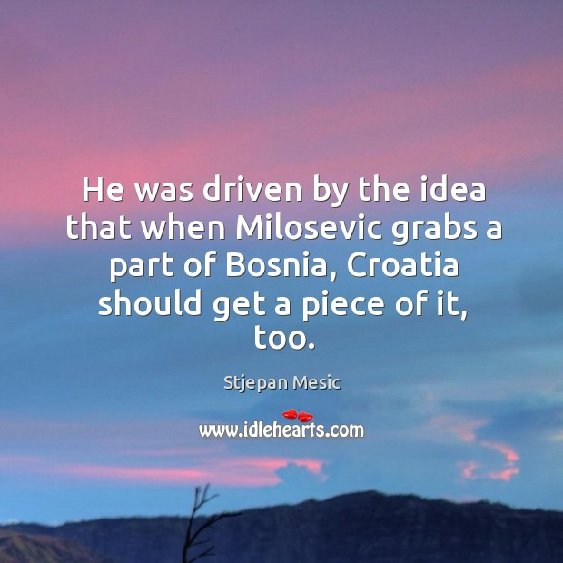 He was driven by the idea that when milosevic grabs a part of bosnia, croatia should get a piece of it, too. Image