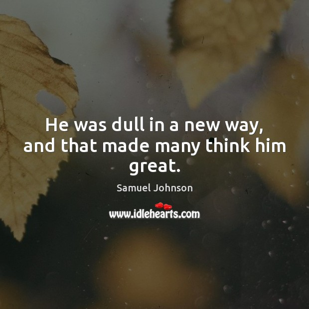 Image, He was dull in a new way, and that made many think him great.