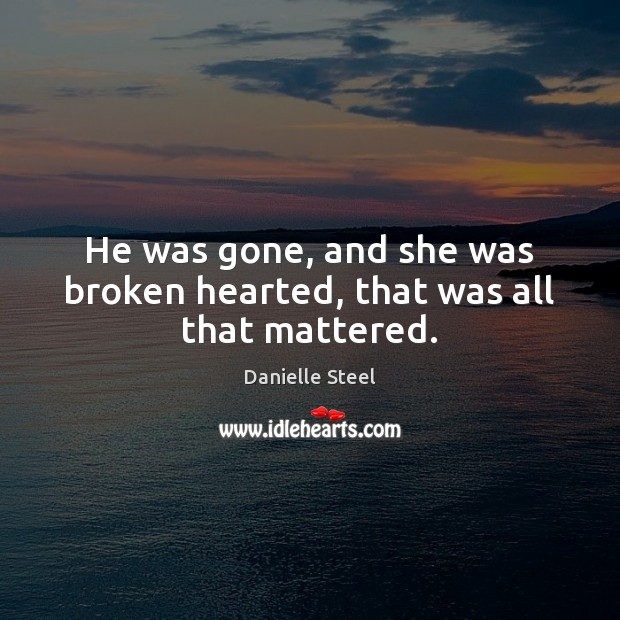 He was gone, and she was broken hearted, that was all that mattered. Danielle Steel Picture Quote