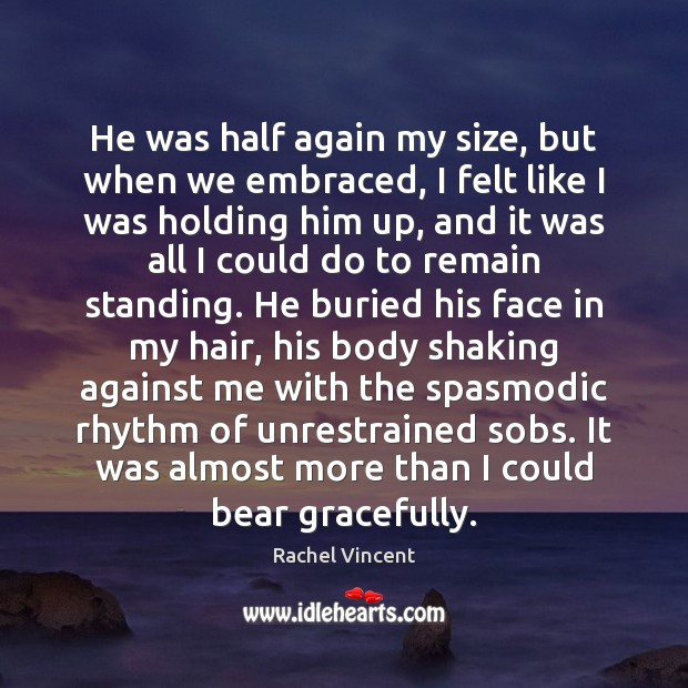 He was half again my size, but when we embraced, I felt Rachel Vincent Picture Quote