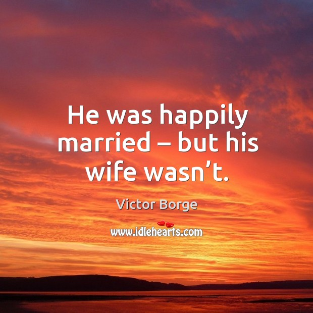 He was happily married – but his wife wasn't. Image