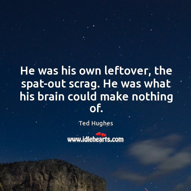 He was his own leftover, the spat-out scrag. He was what his brain could make nothing of. Ted Hughes Picture Quote