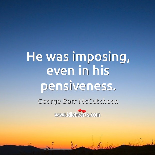 He was imposing, even in his pensiveness. Image