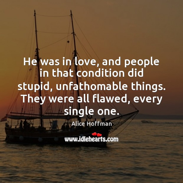 He was in love, and people in that condition did stupid, unfathomable Alice Hoffman Picture Quote