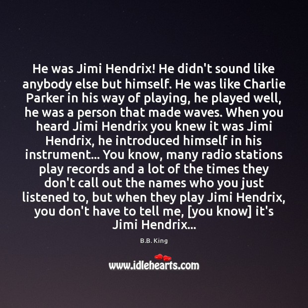 He was Jimi Hendrix! He didn't sound like anybody else but himself. B.B. King Picture Quote