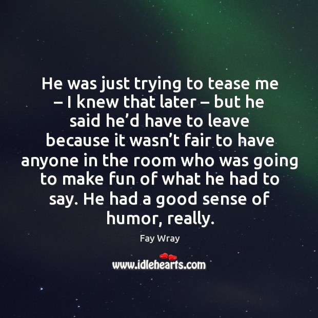 He was just trying to tease me – I knew that later – but he said he'd have to leave because Fay Wray Picture Quote