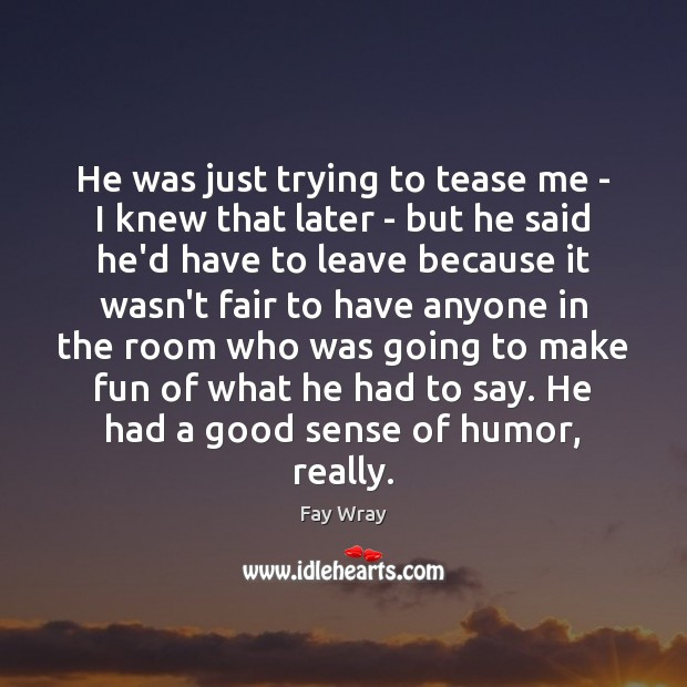 He was just trying to tease me – I knew that later Fay Wray Picture Quote