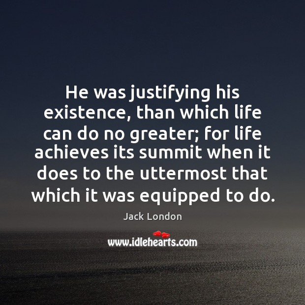 He was justifying his existence, than which life can do no greater; Jack London Picture Quote