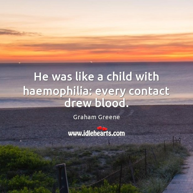 He was like a child with haemophilia: every contact drew blood. Graham Greene Picture Quote