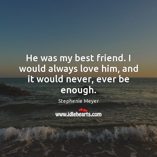 Image, He was my best friend. I would always love him, and it would never, ever be enough.