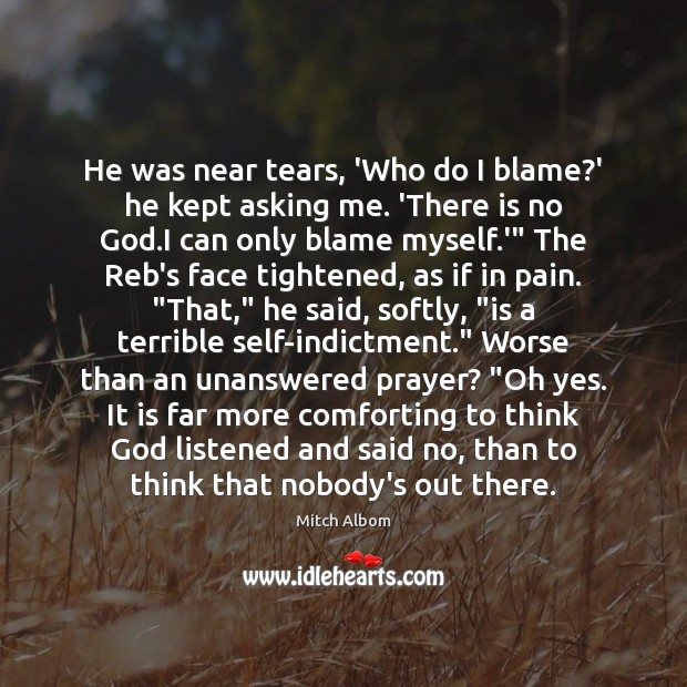 He was near tears, 'Who do I blame?' he kept asking Mitch Albom Picture Quote