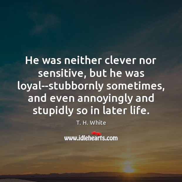 He was neither clever nor sensitive, but he was loyal–stubbornly sometimes, and Clever Quotes Image
