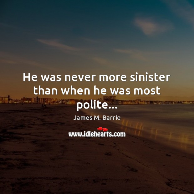 He was never more sinister than when he was most polite… James M. Barrie Picture Quote