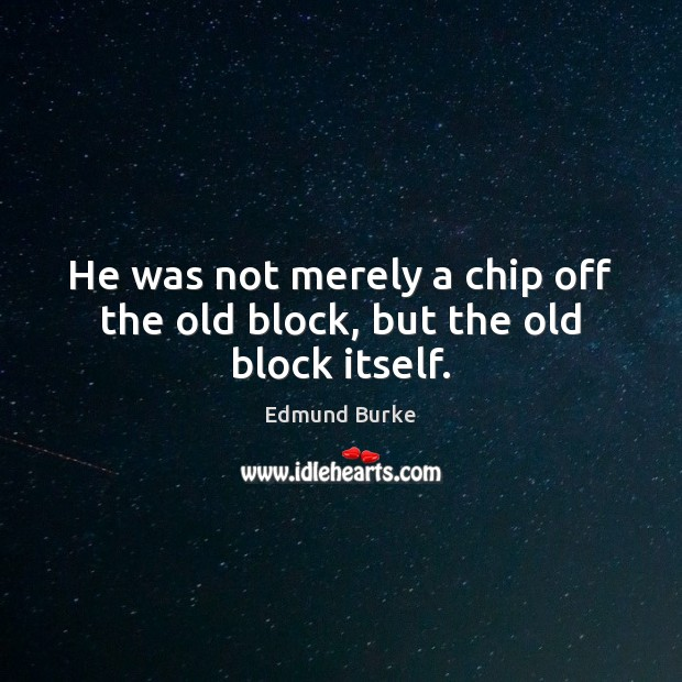 Image, He was not merely a chip off the old block, but the old block itself.