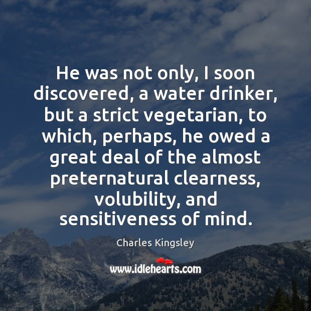 He was not only, I soon discovered, a water drinker, but a Charles Kingsley Picture Quote