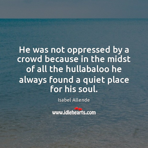 He was not oppressed by a crowd because in the midst of Isabel Allende Picture Quote