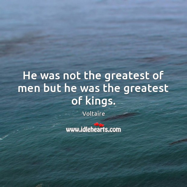 Image, He was not the greatest of men but he was the greatest of kings.