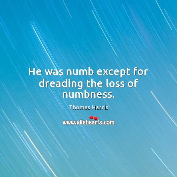 He was numb except for dreading the loss of numbness. Thomas Harris Picture Quote