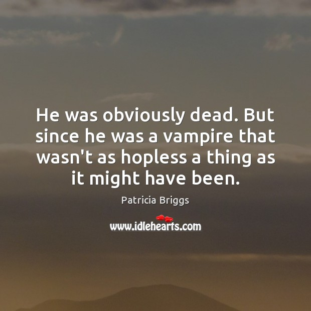 He was obviously dead. But since he was a vampire that wasn't Patricia Briggs Picture Quote