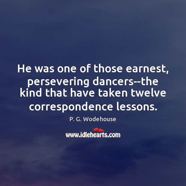 He was one of those earnest, persevering dancers–the kind that have taken P. G. Wodehouse Picture Quote