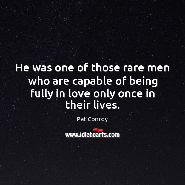 He was one of those rare men who are capable of being Pat Conroy Picture Quote