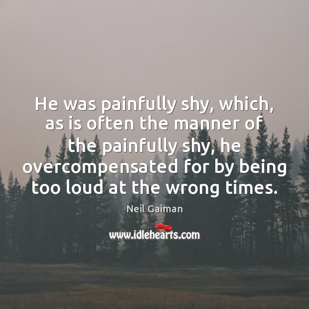 He was painfully shy, which, as is often the manner of the Image