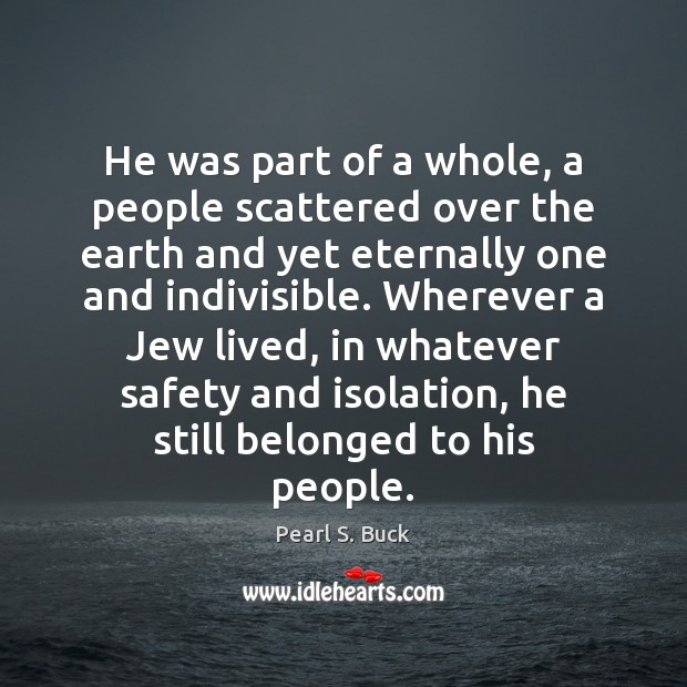 He was part of a whole, a people scattered over the earth Pearl S. Buck Picture Quote