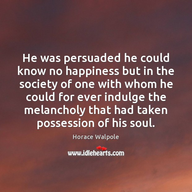 He was persuaded he could know no happiness but in the society Horace Walpole Picture Quote