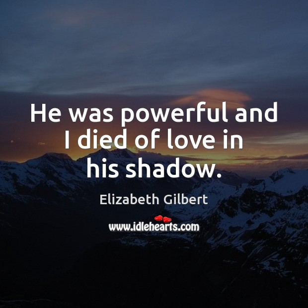 He was powerful and I died of love in his shadow. Elizabeth Gilbert Picture Quote