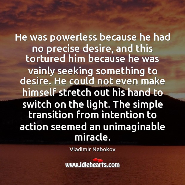 He was powerless because he had no precise desire, and this tortured Image