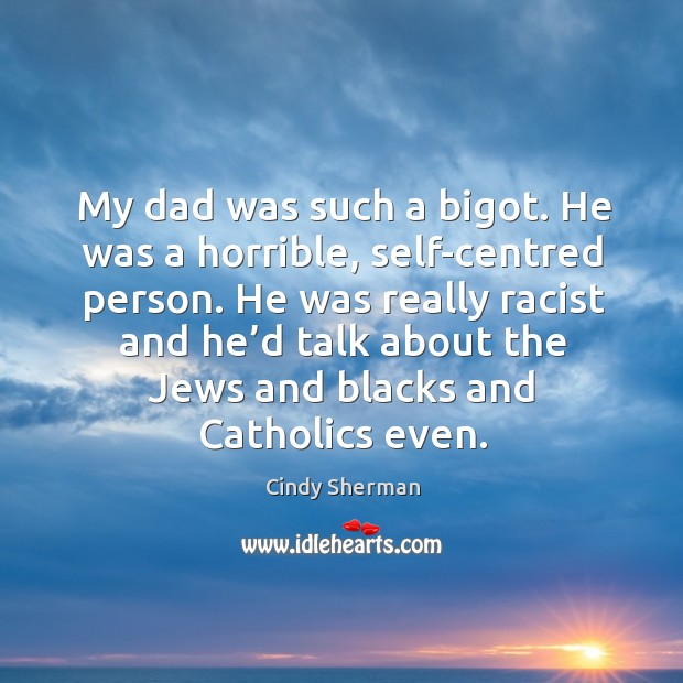 He was really racist and he'd talk about the jews and blacks and catholics even. Image