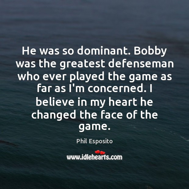He was so dominant. Bobby was the greatest defenseman who ever played Image