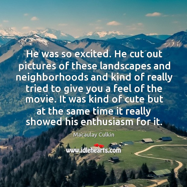 He was so excited. He cut out pictures of these landscapes and neighborhoods and kind of really Macaulay Culkin Picture Quote