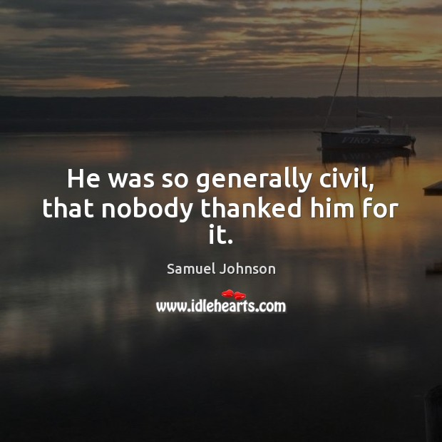 Image, He was so generally civil, that nobody thanked him for it.