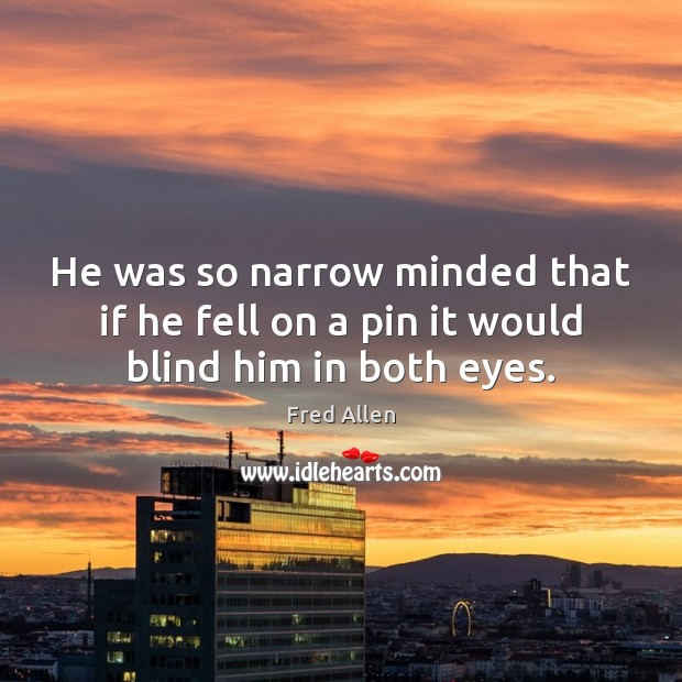 He was so narrow minded that if he fell on a pin it would blind him in both eyes. Fred Allen Picture Quote
