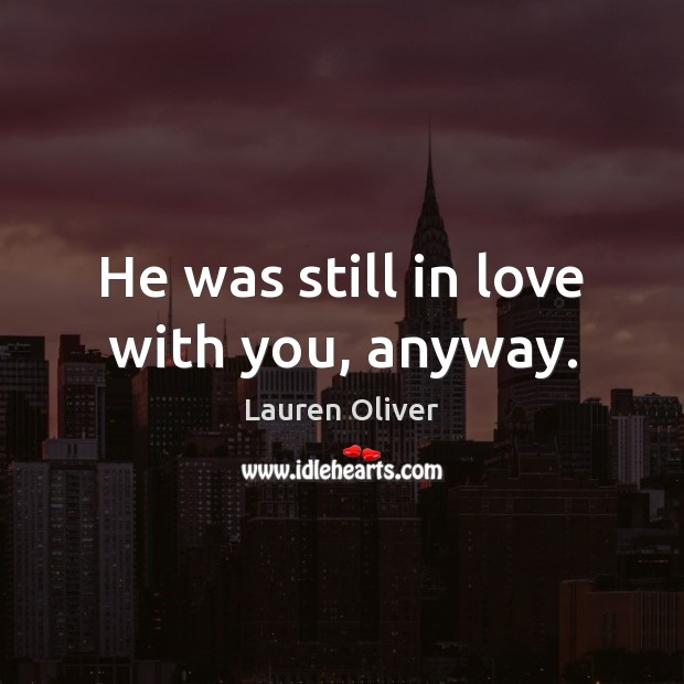 He was still in love with you, anyway. Lauren Oliver Picture Quote