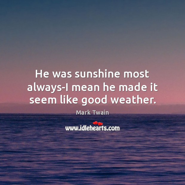 He was sunshine most always-I mean he made it seem like good weather. Image