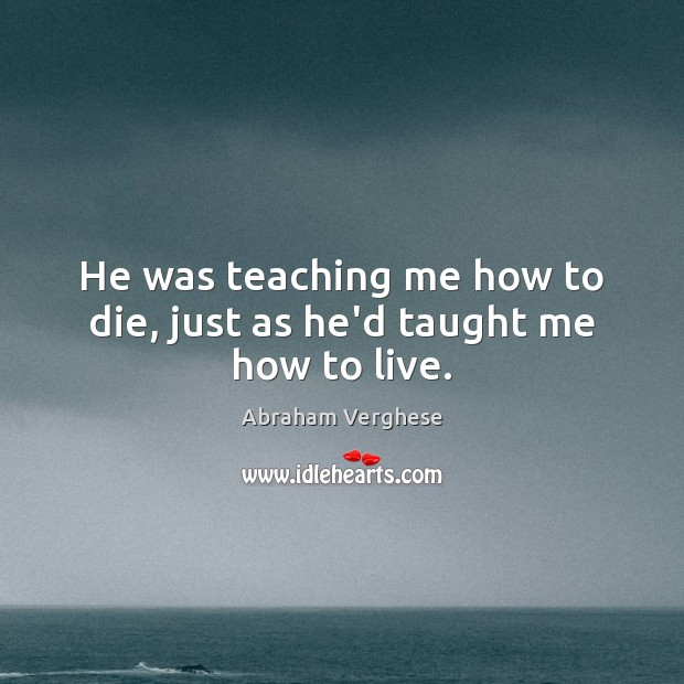 He was teaching me how to die, just as he'd taught me how to live. Abraham Verghese Picture Quote