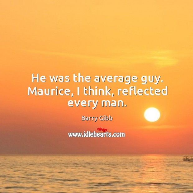 He was the average guy. Maurice, I think, reflected every man. Image