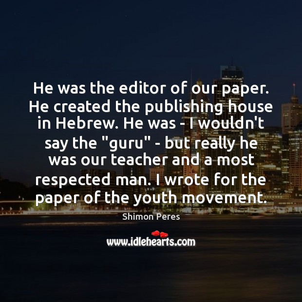 He was the editor of our paper. He created the publishing house Shimon Peres Picture Quote