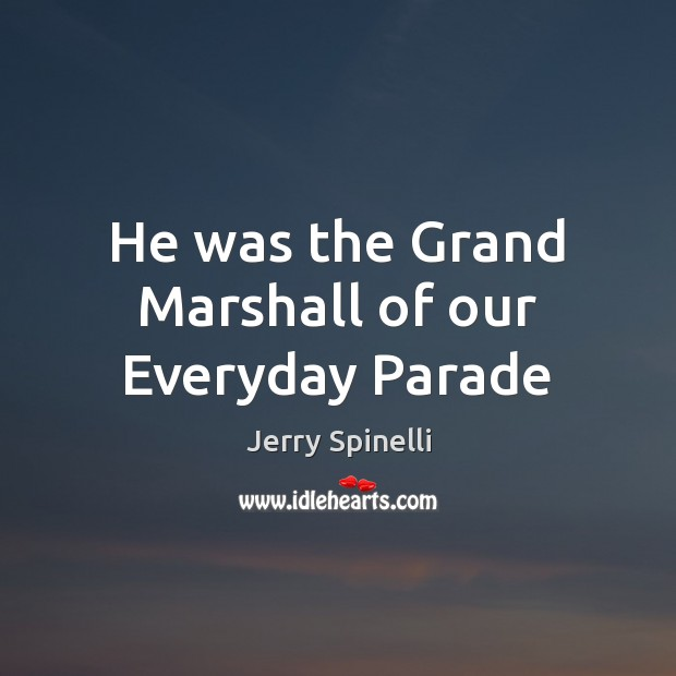 He was the Grand Marshall of our Everyday Parade Jerry Spinelli Picture Quote