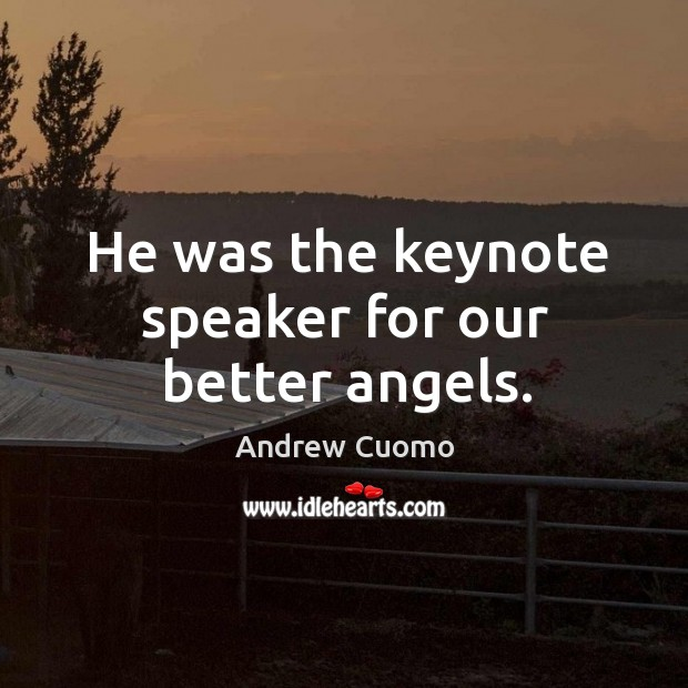 He was the keynote speaker for our better angels. Andrew Cuomo Picture Quote