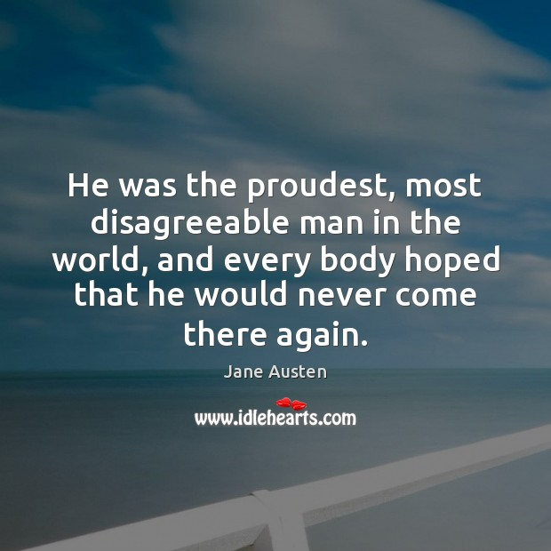 He was the proudest, most disagreeable man in the world, and every Jane Austen Picture Quote