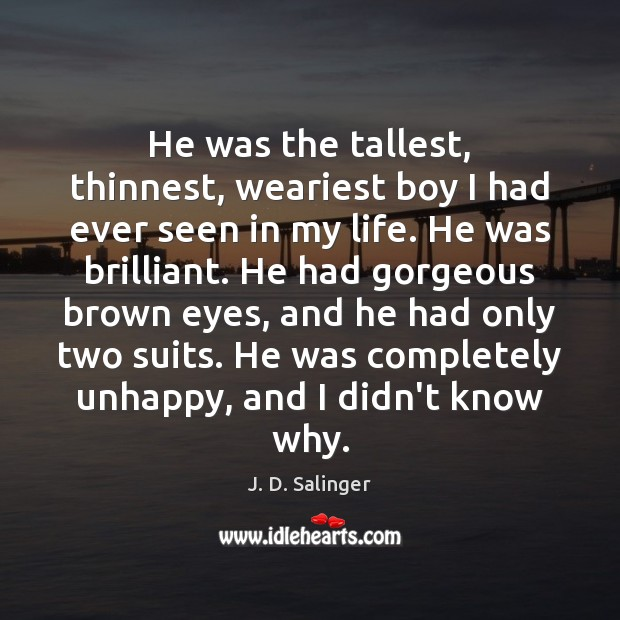 He was the tallest, thinnest, weariest boy I had ever seen in J. D. Salinger Picture Quote