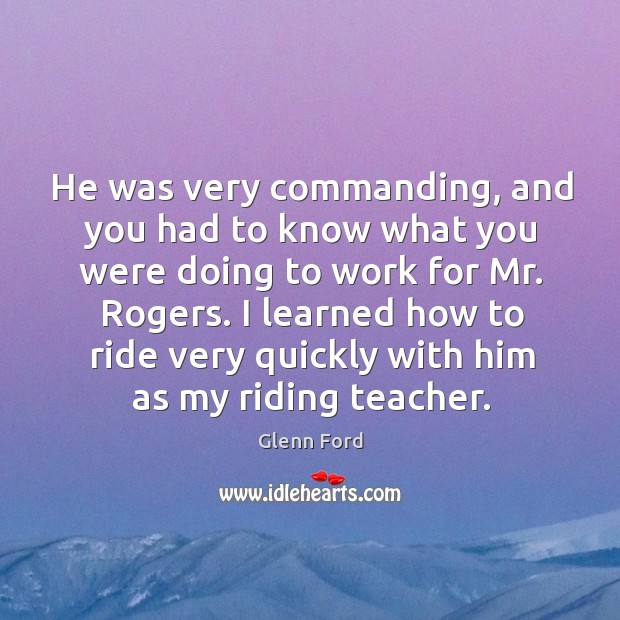 He was very commanding, and you had to know what you were doing to work for mr. Rogers. Glenn Ford Picture Quote