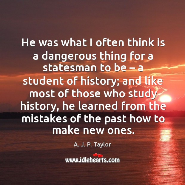 He was what I often think is a dangerous thing for a statesman to be – a student of history; A. J. P. Taylor Picture Quote