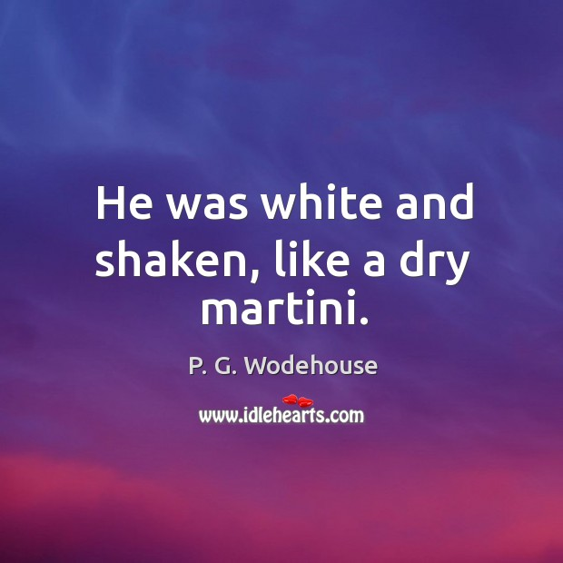 He was white and shaken, like a dry martini. Image